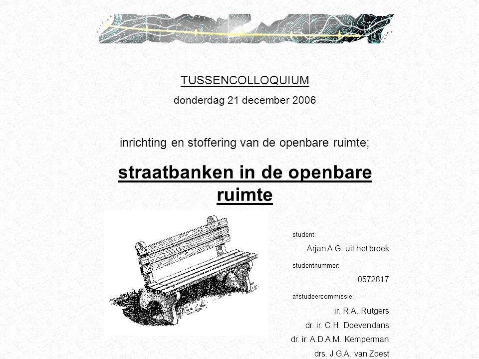 TUSSENCOLLOQUIUM donderdag 21 december 2006 inrichting en stoffering van de openbare ruimte; straatbanken in de openbare ruimte student: Arjan A.G. ui