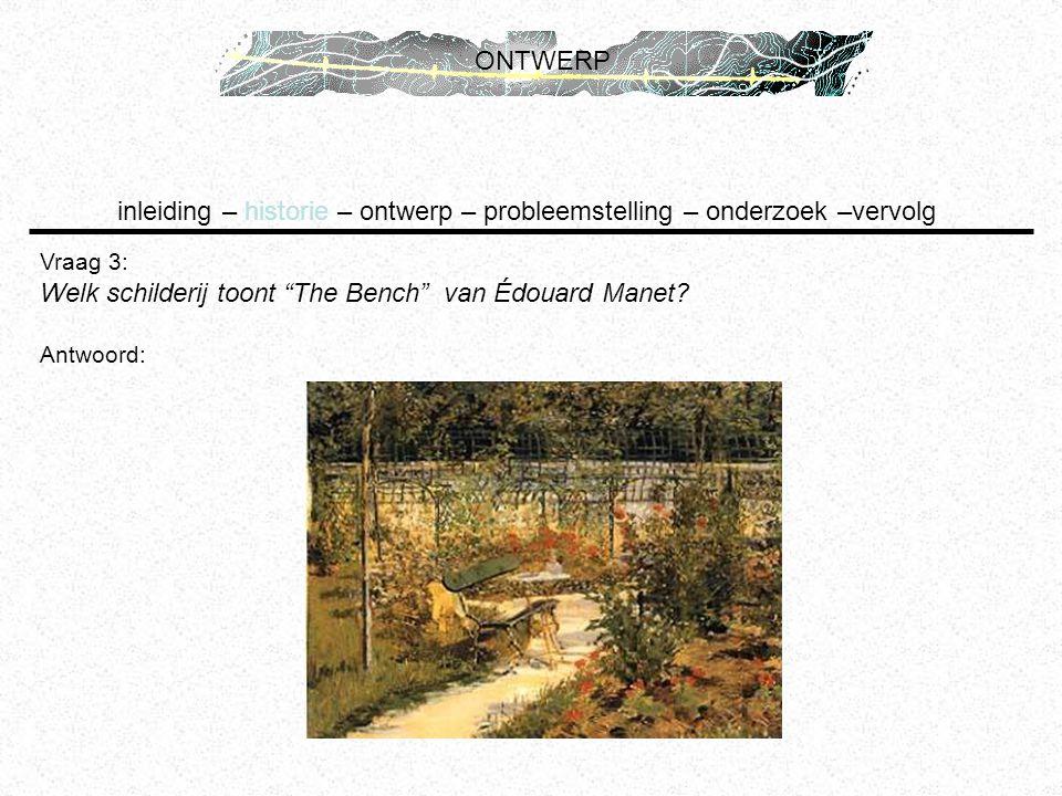 """inleiding – historie – ontwerp – probleemstelling – onderzoek –vervolg ONTWERP Vraag 3: Welk schilderij toont """"The Bench"""" van Édouard Manet? Antwoord:"""