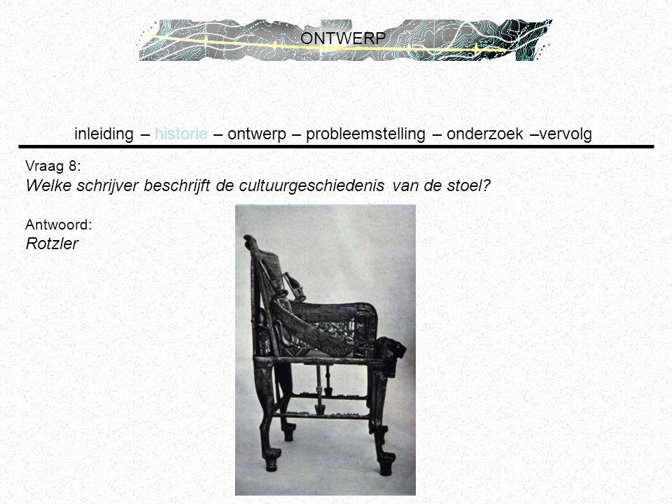 inleiding – historie – ontwerp – probleemstelling – onderzoek –vervolg ONTWERP Vraag 8: Welke schrijver beschrijft de cultuurgeschiedenis van de stoel
