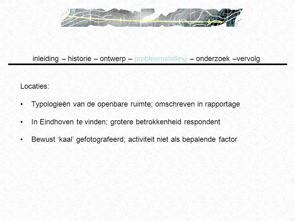 Locaties: Typologieën van de openbare ruimte; omschreven in rapportage In Eindhoven te vinden; grotere betrokkenheid respondent Bewust 'kaal' gefotogr