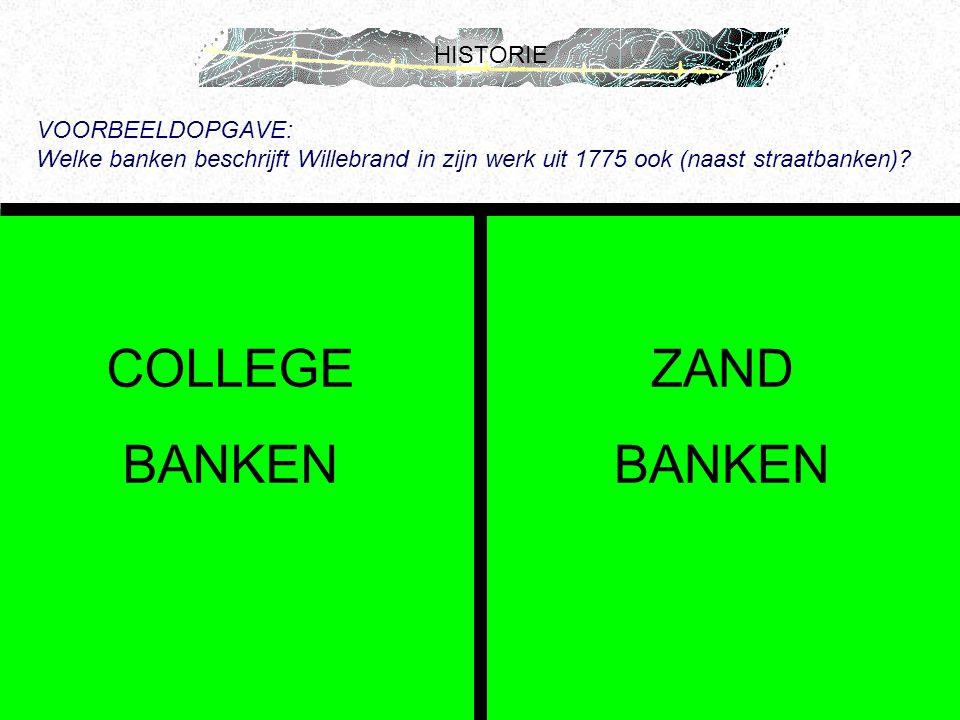 HISTORIE VOORBEELDOPGAVE: Welke banken beschrijft Willebrand in zijn werk uit 1775 ook (naast straatbanken)? COLLEGE BANKEN ZAND BANKEN