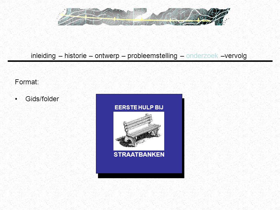 inleiding – historie – ontwerp – probleemstelling – onderzoek –vervolg Format: Gids/folder STRAATBANKEN EERSTE HULP BIJ