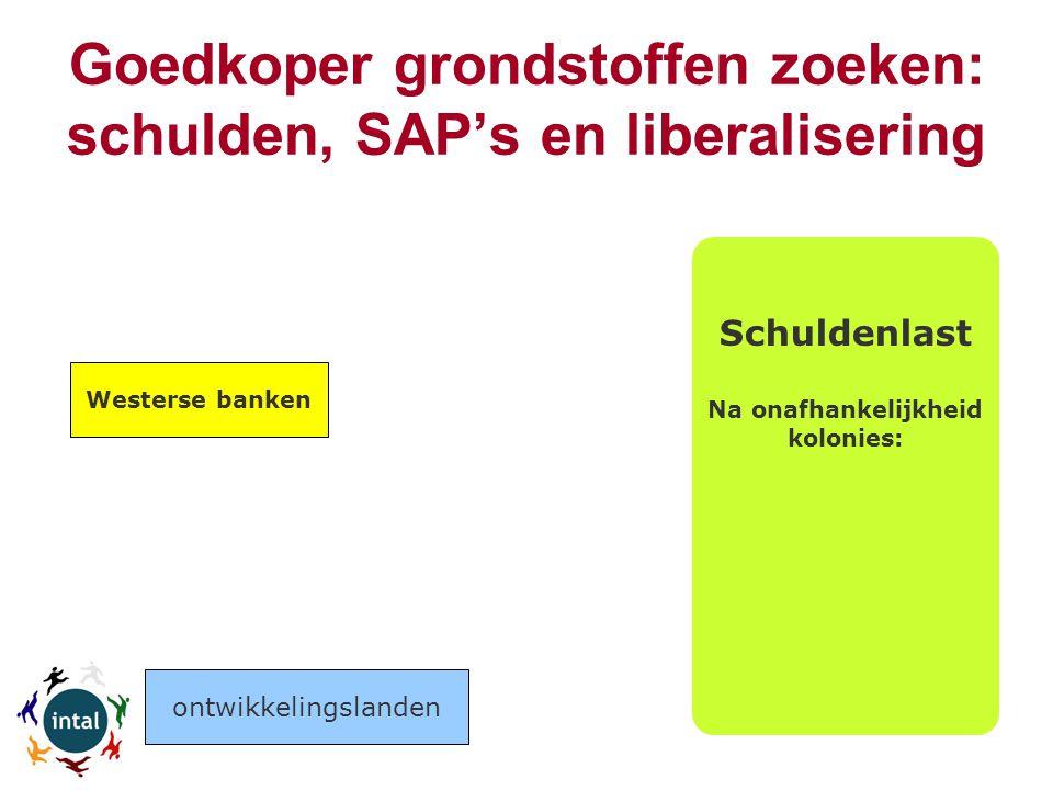 Goedkoper grondstoffen zoeken: schulden, SAP's en liberalisering Schuldenlast Na onafhankelijkheid kolonies: Westerse banken ontwikkelingslanden