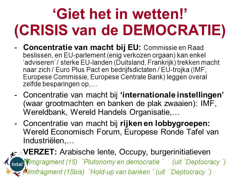 'Giet het in wetten!' (CRISIS van de DEMOCRATIE) -Concentratie van macht bij EU: Commissie en Raad beslissen, en EU-parlement (enig verkozen orgaan) kan enkel 'adviseren' / sterke EU-landen (Duitsland, Frankrijk) trekken macht naar zich / Euro Plus Pact en bedrijfsdictaten / EU-trojka (IMF, Europese Commissie, Europese Centrale Bank) leggen overal zelfde besparingen op,… -Concentratie van macht bij 'internationale instellingen' (waar grootmachten en banken de plak zwaaien): IMF, Wereldbank, Wereld Handels Organisatie,… -Concentratie van macht bij rijken en lobbygroepen: Wereld Economisch Forum, Europese Ronde Tafel van Industriëlen,… -VERZET: Arabische lente, Occupy, burgerinitiatieven -Filmgragment (15) ´Plutonomy en democratie´ (uit´Deptocracy´) -Filmfragment (15bis) ´Hold-up van banken´ (uit ´Deptocracy´)