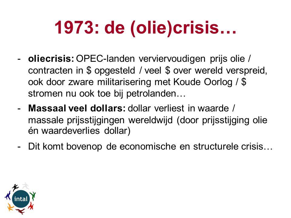 1973: de (olie)crisis… -oliecrisis: OPEC-landen verviervoudigen prijs olie / contracten in $ opgesteld / veel $ over wereld verspreid, ook door zware militarisering met Koude Oorlog / $ stromen nu ook toe bij petrolanden… -Massaal veel dollars: dollar verliest in waarde / massale prijsstijgingen wereldwijd (door prijsstijging olie én waardeverlies dollar) -Dit komt bovenop de economische en structurele crisis…