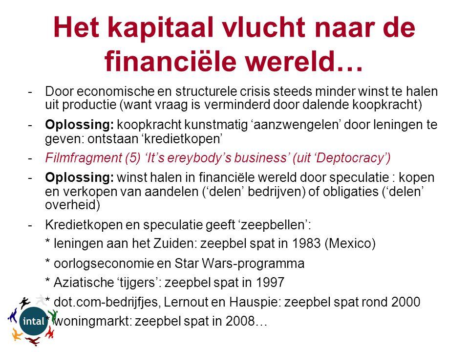 Het kapitaal vlucht naar de financiële wereld… -Door economische en structurele crisis steeds minder winst te halen uit productie (want vraag is verminderd door dalende koopkracht) -Oplossing: koopkracht kunstmatig 'aanzwengelen' door leningen te geven: ontstaan 'kredietkopen' -Filmfragment (5) 'It's ereybody's business' (uit 'Deptocracy') -Oplossing: winst halen in financiële wereld door speculatie : kopen en verkopen van aandelen ('delen' bedrijven) of obligaties ('delen' overheid) -Kredietkopen en speculatie geeft 'zeepbellen': * leningen aan het Zuiden: zeepbel spat in 1983 (Mexico) * oorlogseconomie en Star Wars-programma * Aziatische 'tijgers': zeepbel spat in 1997 * dot.com-bedrijfjes, Lernout en Hauspie: zeepbel spat rond 2000 * woningmarkt: zeepbel spat in 2008…