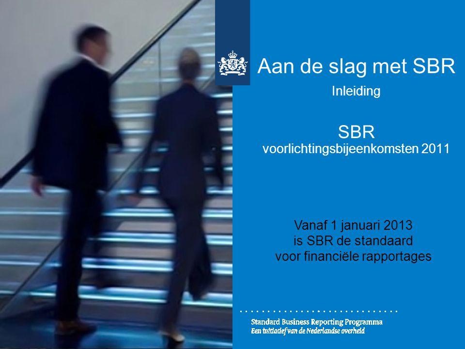 Aan de slag met SBR Inleiding SBR voorlichtingsbijeenkomsten 2011 Vanaf 1 januari 2013 is SBR de standaard voor financiële rapportages