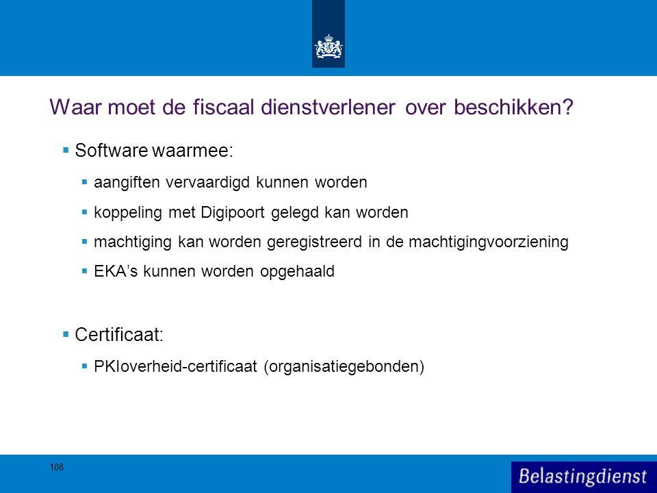 108 Waar moet de fiscaal dienstverlener over beschikken?  Software waarmee:  aangiften vervaardigd kunnen worden  koppeling met Digipoort gelegd ka