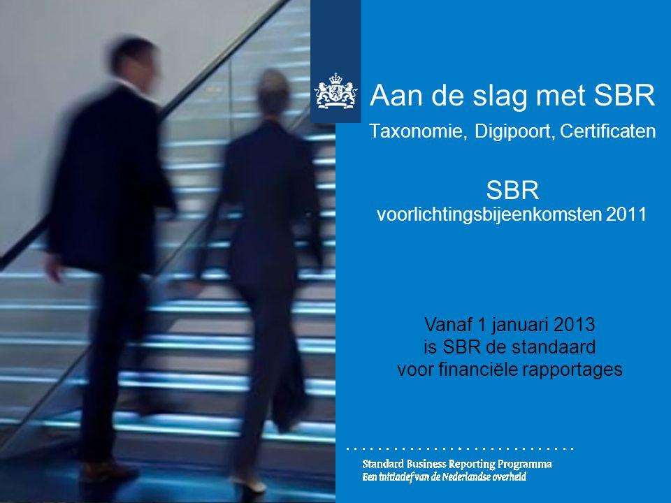 Aan de slag met SBR Taxonomie, Digipoort, Certificaten SBR voorlichtingsbijeenkomsten 2011 Vanaf 1 januari 2013 is SBR de standaard voor financiële ra