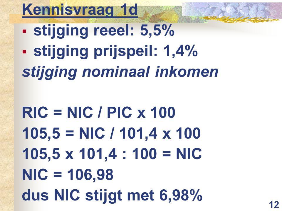 12 Kennisvraag 1d  stijging reeel: 5,5%  stijging prijspeil: 1,4% stijging nominaal inkomen RIC = NIC / PIC x 100 105,5 = NIC / 101,4 x 100 105,5 x 101,4 : 100 = NIC NIC = 106,98 dus NIC stijgt met 6,98%