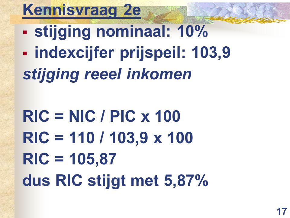17 Kennisvraag 2e  stijging nominaal: 10%  indexcijfer prijspeil: 103,9 stijging reeel inkomen RIC = NIC / PIC x 100 RIC = 110 / 103,9 x 100 RIC = 105,87 dus RIC stijgt met 5,87%