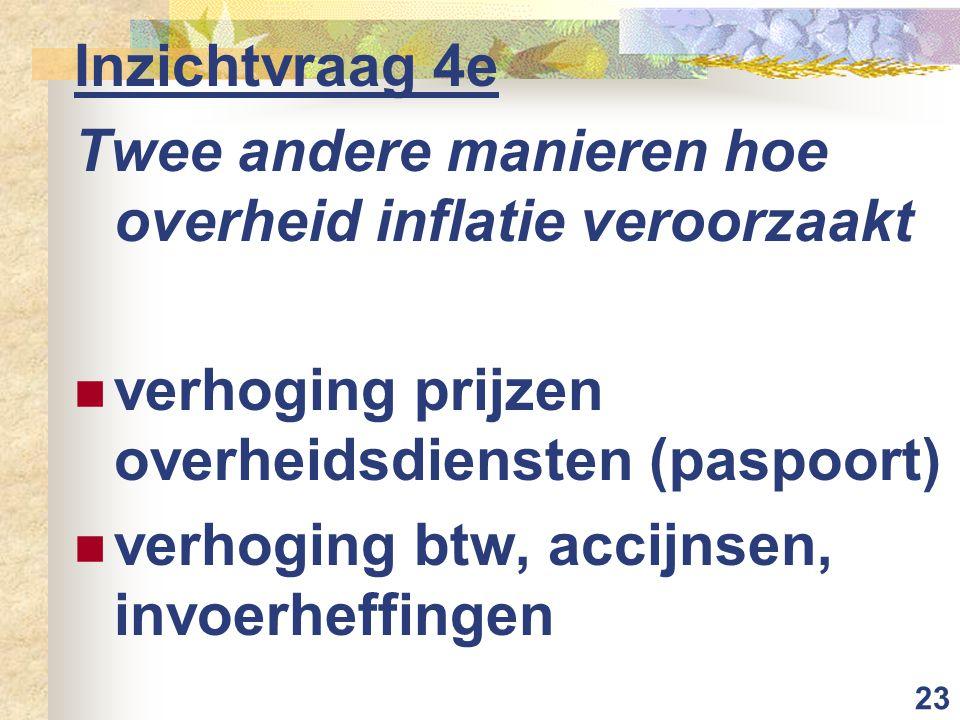 23 Inzichtvraag 4e Twee andere manieren hoe overheid inflatie veroorzaakt verhoging prijzen overheidsdiensten (paspoort) verhoging btw, accijnsen, invoerheffingen