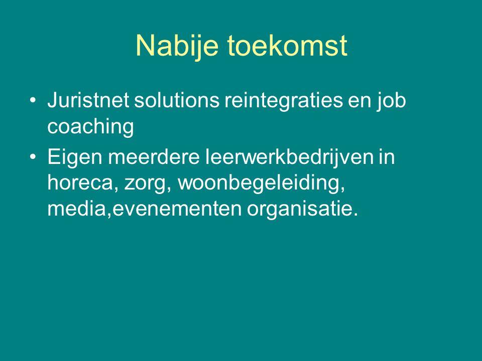 Nabije toekomst Juristnet solutions reintegraties en job coaching Eigen meerdere leerwerkbedrijven in horeca, zorg, woonbegeleiding, media,evenementen