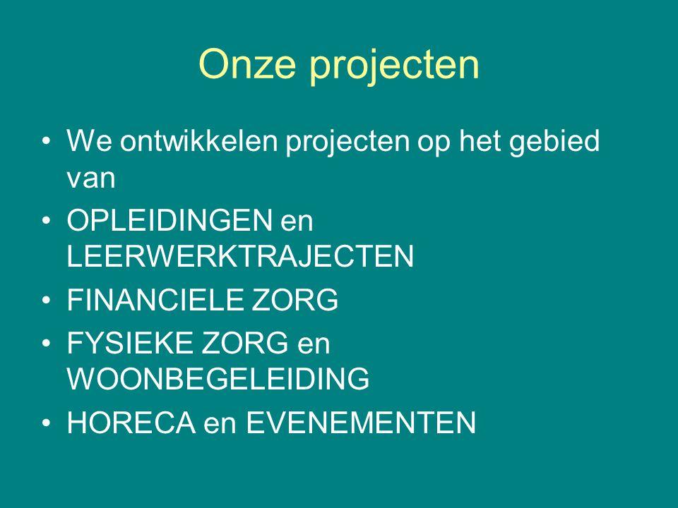 Onze projecten We ontwikkelen projecten op het gebied van OPLEIDINGEN en LEERWERKTRAJECTEN FINANCIELE ZORG FYSIEKE ZORG en WOONBEGELEIDING HORECA en E