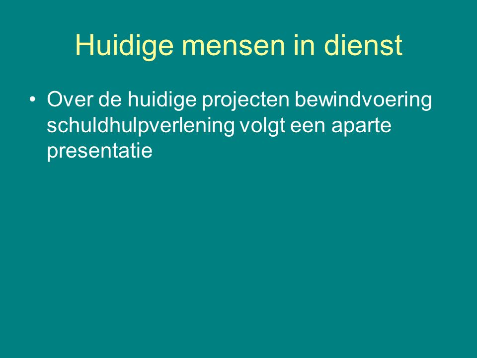 Huidige mensen in dienst Over de huidige projecten bewindvoering schuldhulpverlening volgt een aparte presentatie