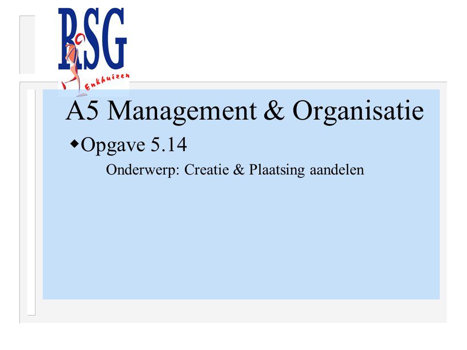 A5 Management & Organisatie  Opgave 5.14 Onderwerp: Creatie & Plaatsing aandelen