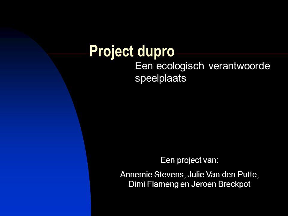 Project dupro Een ecologisch verantwoorde speelplaats Een project van: Annemie Stevens, Julie Van den Putte, Dimi Flameng en Jeroen Breckpot