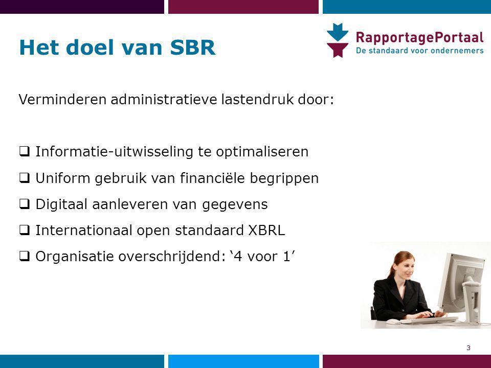 Het doel van SBR Verminderen administratieve lastendruk door:  Informatie-uitwisseling te optimaliseren  Uniform gebruik van financiële begrippen  Digitaal aanleveren van gegevens  Internationaal open standaard XBRL  Organisatie overschrijdend: '4 voor 1' 3