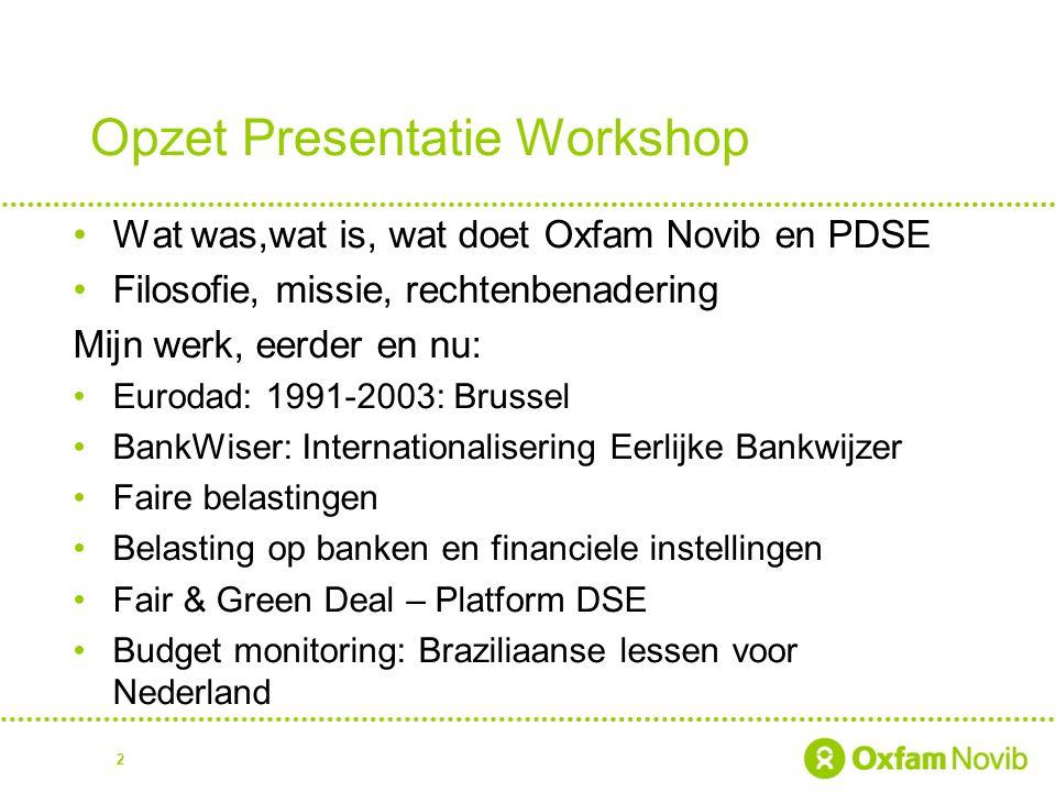 Opzet Presentatie Workshop Wat was,wat is, wat doet Oxfam Novib en PDSE Filosofie, missie, rechtenbenadering Mijn werk, eerder en nu: Eurodad: 1991-20