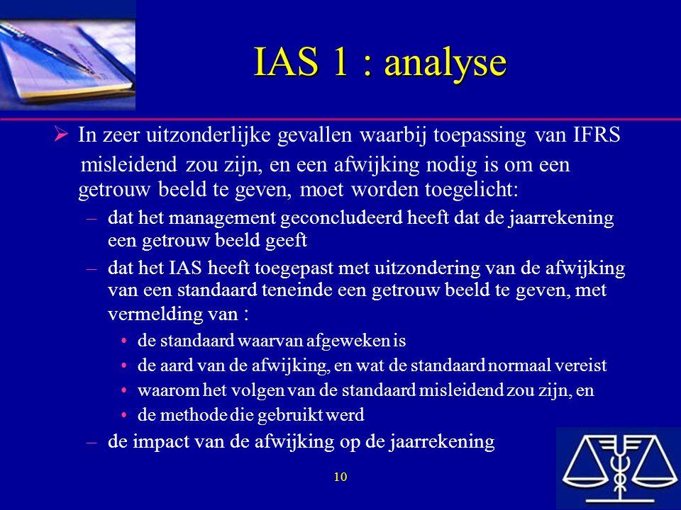 10 IAS 1 : analyse  In zeer uitzonderlijke gevallen waarbij toepassing van IFRS misleidend zou zijn, en een afwijking nodig is om een getrouw beeld te geven, moet worden toegelicht: –dat het management geconcludeerd heeft dat de jaarrekening een getrouw beeld geeft –dat het IAS heeft toegepast met uitzondering van de afwijking van een standaard teneinde een getrouw beeld te geven, met vermelding van : de standaard waarvan afgeweken is de aard van de afwijking, en wat de standaard normaal vereist waarom het volgen van de standaard misleidend zou zijn, en de methode die gebruikt werd –de impact van de afwijking op de jaarrekening