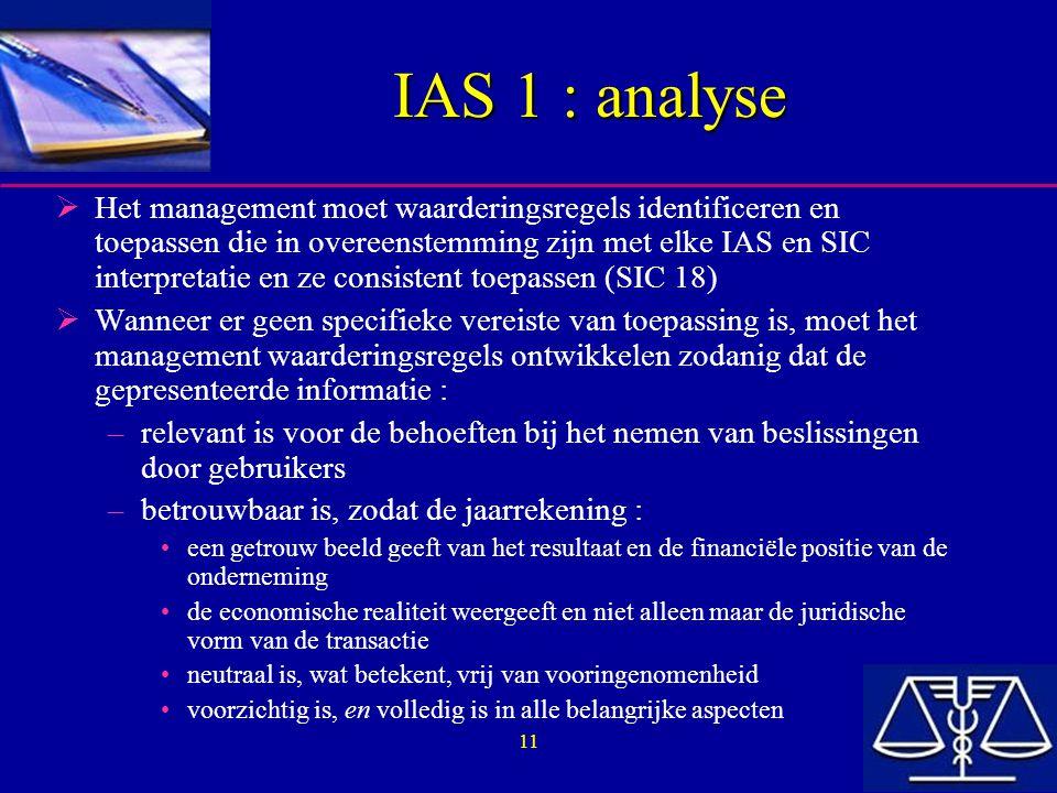11 IAS 1 : analyse  Het management moet waarderingsregels identificeren en toepassen die in overeenstemming zijn met elke IAS en SIC interpretatie en ze consistent toepassen (SIC 18)  Wanneer er geen specifieke vereiste van toepassing is, moet het management waarderingsregels ontwikkelen zodanig dat de gepresenteerde informatie : –relevant is voor de behoeften bij het nemen van beslissingen door gebruikers –betrouwbaar is, zodat de jaarrekening : een getrouw beeld geeft van het resultaat en de financiële positie van de onderneming de economische realiteit weergeeft en niet alleen maar de juridische vorm van de transactie neutraal is, wat betekent, vrij van vooringenomenheid voorzichtig is, en volledig is in alle belangrijke aspecten