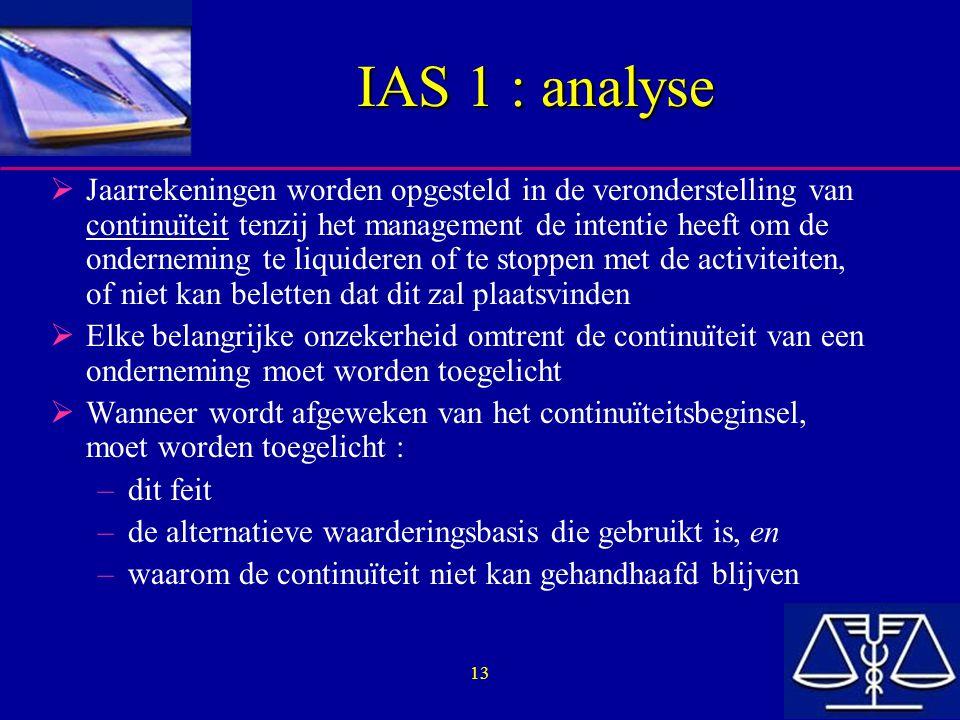 13 IAS 1 : analyse  Jaarrekeningen worden opgesteld in de veronderstelling van continuïteit tenzij het management de intentie heeft om de onderneming te liquideren of te stoppen met de activiteiten, of niet kan beletten dat dit zal plaatsvinden  Elke belangrijke onzekerheid omtrent de continuïteit van een onderneming moet worden toegelicht  Wanneer wordt afgeweken van het continuïteitsbeginsel, moet worden toegelicht : –dit feit –de alternatieve waarderingsbasis die gebruikt is, en –waarom de continuïteit niet kan gehandhaafd blijven