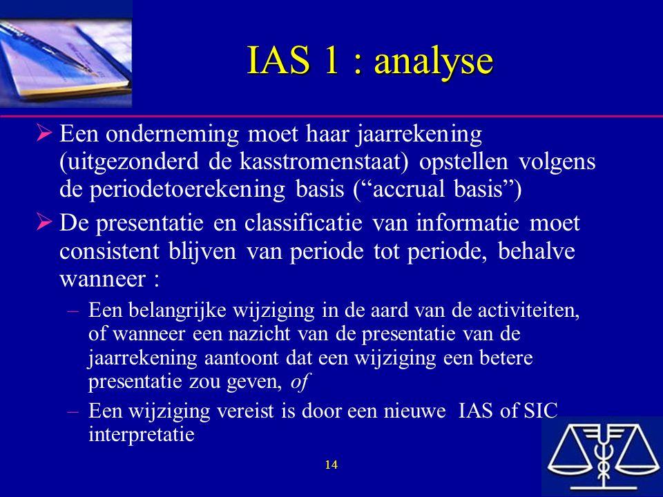 14 IAS 1 : analyse  Een onderneming moet haar jaarrekening (uitgezonderd de kasstromenstaat) opstellen volgens de periodetoerekening basis ( accrual basis )  De presentatie en classificatie van informatie moet consistent blijven van periode tot periode, behalve wanneer : –Een belangrijke wijziging in de aard van de activiteiten, of wanneer een nazicht van de presentatie van de jaarrekening aantoont dat een wijziging een betere presentatie zou geven, of –Een wijziging vereist is door een nieuwe IAS of SIC interpretatie