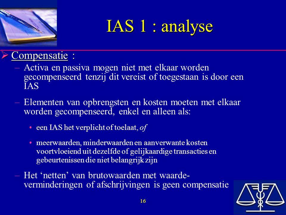 16 IAS 1 : analyse  Compensatie : –Activa en passiva mogen niet met elkaar worden gecompenseerd tenzij dit vereist of toegestaan is door een IAS –Elementen van opbrengsten en kosten moeten met elkaar worden gecompenseerd, enkel en alleen als: een IAS het verplicht of toelaat, of meerwaarden, minderwaarden en aanverwante kosten voortvloeiend uit dezelfde of gelijkaardige transacties en gebeurtenissen die niet belangrijk zijn –Het 'netten' van brutowaarden met waarde- verminderingen of afschrijvingen is geen compensatie