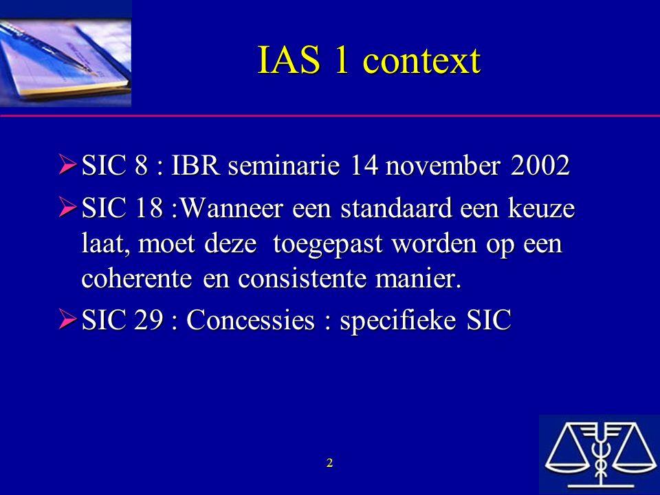 3 IAS 1 context  Andere IAS behandelen eveneens de voorstelling van jaarrekeningen: –Conceptueel kader (Framework) –IAS 7 : Kasstroomstaten –IAS 24 : Verbonden partijen –IAS 30 : Jaarrekeningen van banken en soortgelijke financiële instellingen –IAS 32 : Financiële Instrumenten: Toelichting en Presentatie –En andere IAS  Elke IAS bevat ook vermeldingen ivm specieke presentatievereisten voor bepaalde elementen (vb : IAS 12 : Voorstelling van uitgestelde belastingen)