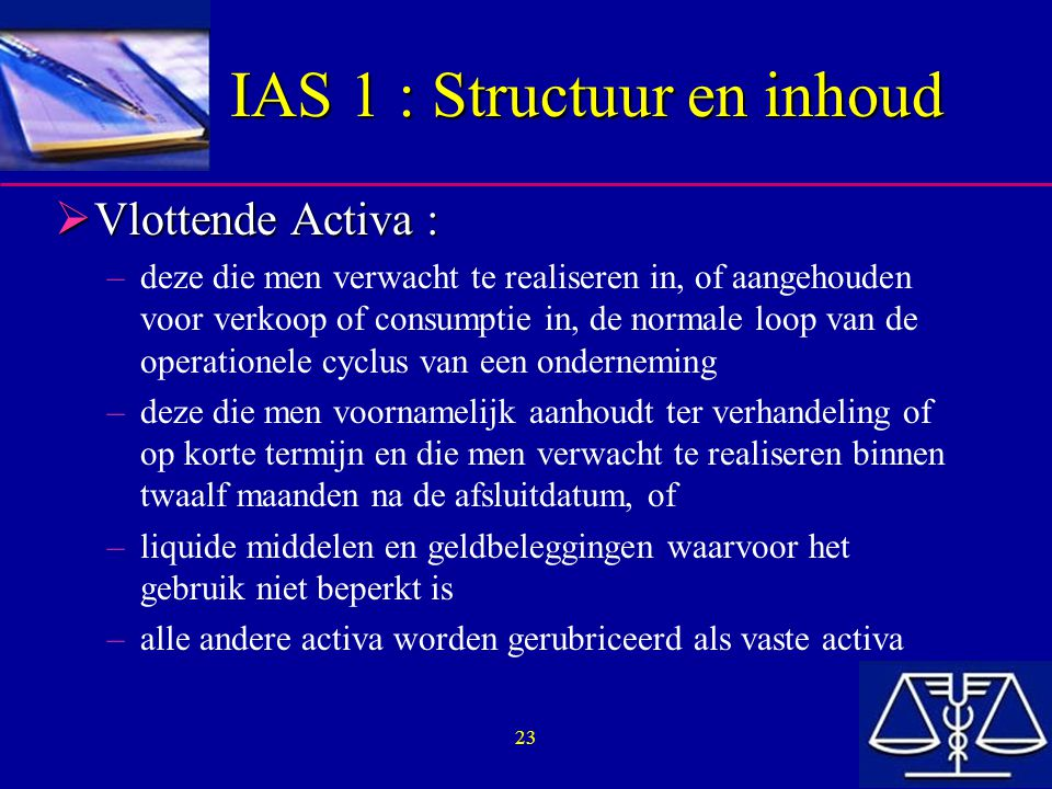 23 IAS 1 : Structuur en inhoud  Vlottende Activa : –deze die men verwacht te realiseren in, of aangehouden voor verkoop of consumptie in, de normale loop van de operationele cyclus van een onderneming –deze die men voornamelijk aanhoudt ter verhandeling of op korte termijn en die men verwacht te realiseren binnen twaalf maanden na de afsluitdatum, of –liquide middelen en geldbeleggingen waarvoor het gebruik niet beperkt is –alle andere activa worden gerubriceerd als vaste activa