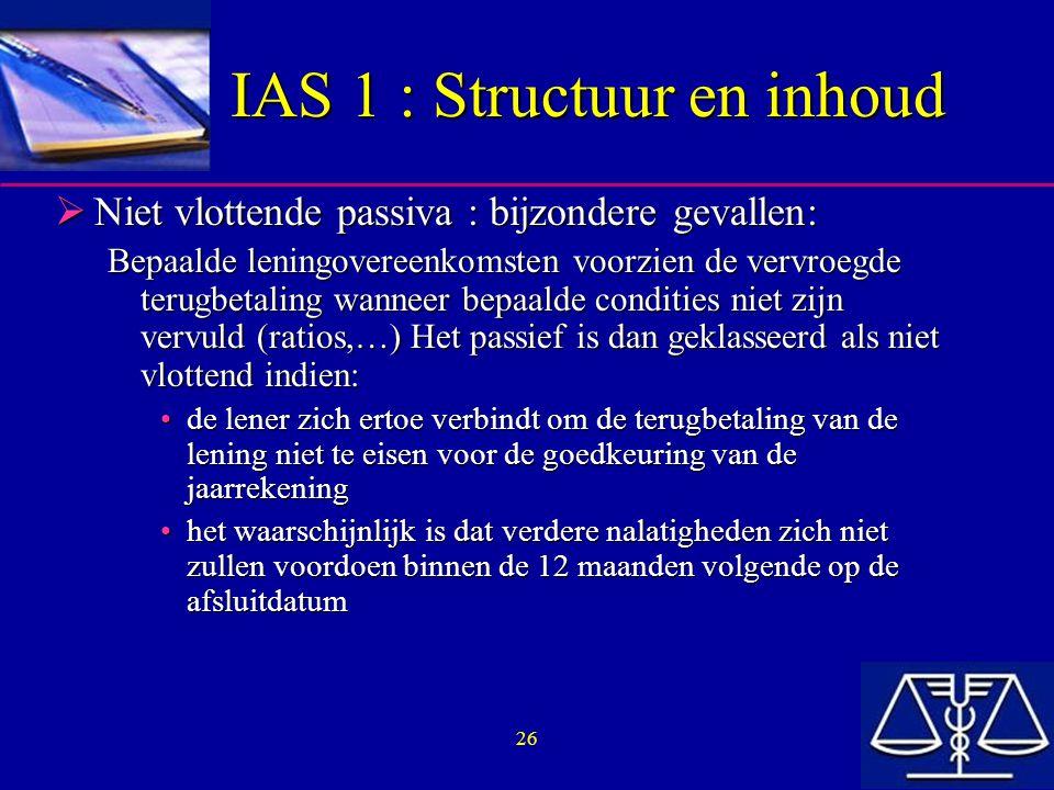 26 IAS 1 : Structuur en inhoud  Niet vlottende passiva : bijzondere gevallen: Bepaalde leningovereenkomsten voorzien de vervroegde terugbetaling wanneer bepaalde condities niet zijn vervuld (ratios,…) Het passief is dan geklasseerd als niet vlottend indien: de lener zich ertoe verbindt om de terugbetaling van de lening niet te eisen voor de goedkeuring van de jaarrekeningde lener zich ertoe verbindt om de terugbetaling van de lening niet te eisen voor de goedkeuring van de jaarrekening het waarschijnlijk is dat verdere nalatigheden zich niet zullen voordoen binnen de 12 maanden volgende op de afsluitdatumhet waarschijnlijk is dat verdere nalatigheden zich niet zullen voordoen binnen de 12 maanden volgende op de afsluitdatum