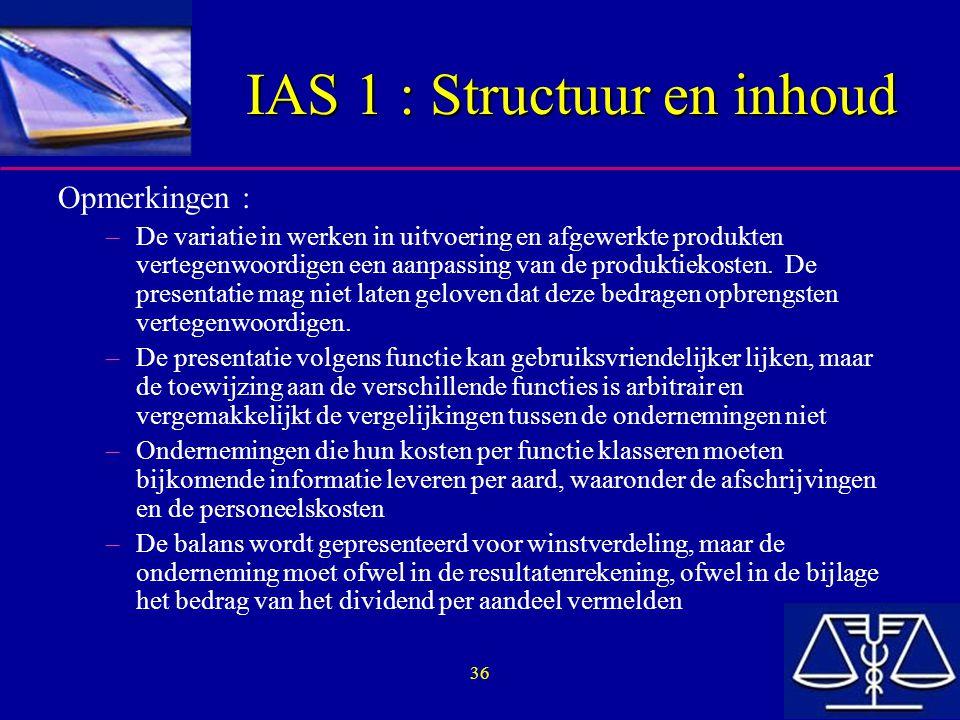 36 IAS 1 : Structuur en inhoud Opmerkingen : –De variatie in werken in uitvoering en afgewerkte produkten vertegenwoordigen een aanpassing van de produktiekosten.