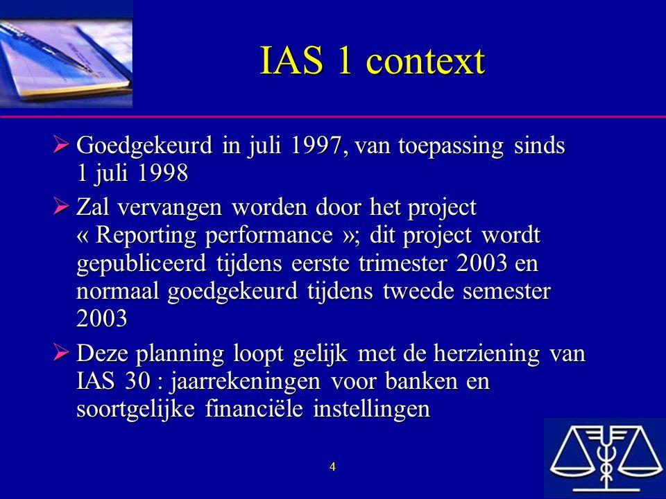5 IAS 1 : analyse  Objectief van de standaard: –Legt de basisprincipes voor de presentatie van jaarrekeningen vast –Van toepassing op alle ondernemingen die hun jaarrekening publiceren in overeenstemming met IFRS –Bedoeling is de vergelijkbaarheid van de jaarrekeningen te verhogen Met jaarrekeningen uit het verleden Met jaarrekeningen van andere ondernemingen –De standaard geeft dus een idee over de structuur van de jaarrekening en minimale bepalingen over de inhoud