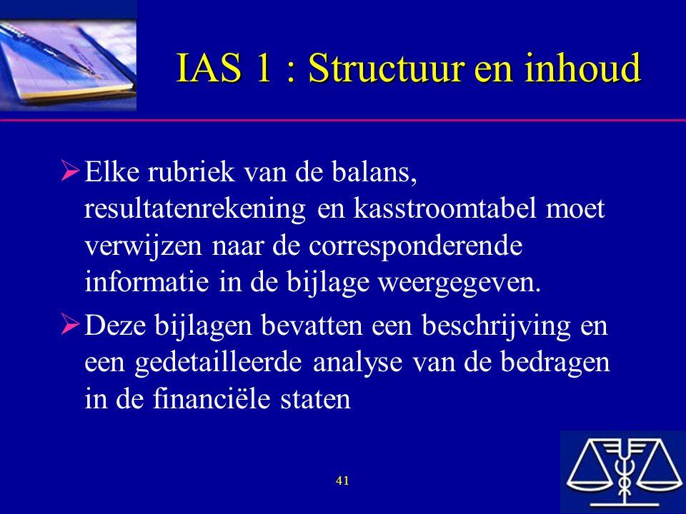 41 IAS 1 : Structuur en inhoud  Elke rubriek van de balans, resultatenrekening en kasstroomtabel moet verwijzen naar de corresponderende informatie in de bijlage weergegeven.