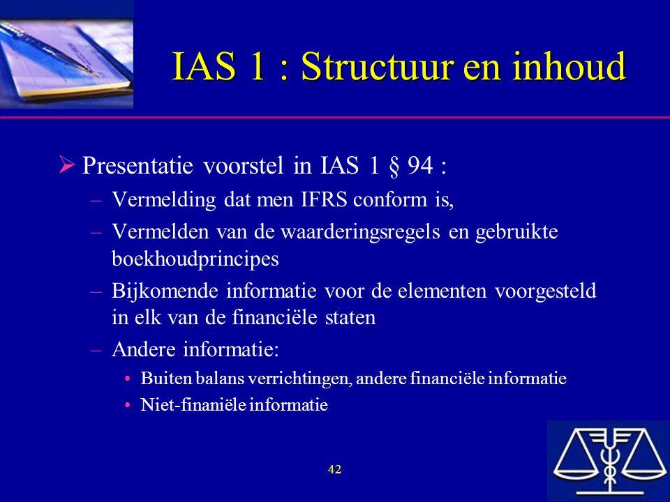 42 IAS 1 : Structuur en inhoud  Presentatie voorstel in IAS 1 § 94 : –Vermelding dat men IFRS conform is, –Vermelden van de waarderingsregels en gebruikte boekhoudprincipes –Bijkomende informatie voor de elementen voorgesteld in elk van de financiële staten –Andere informatie: Buiten balans verrichtingen, andere financiële informatie Niet-finaniële informatie