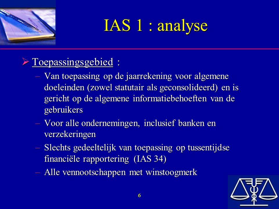 6 IAS 1 : analyse  Toepassingsgebied : –Van toepassing op de jaarrekening voor algemene doeleinden (zowel statutair als geconsolideerd) en is gericht op de algemene informatiebehoeften van de gebruikers –Voor alle ondernemingen, inclusief banken en verzekeringen –Slechts gedeeltelijk van toepassing op tussentijdse financiële rapportering (IAS 34) –Alle vennootschappen met winstoogmerk