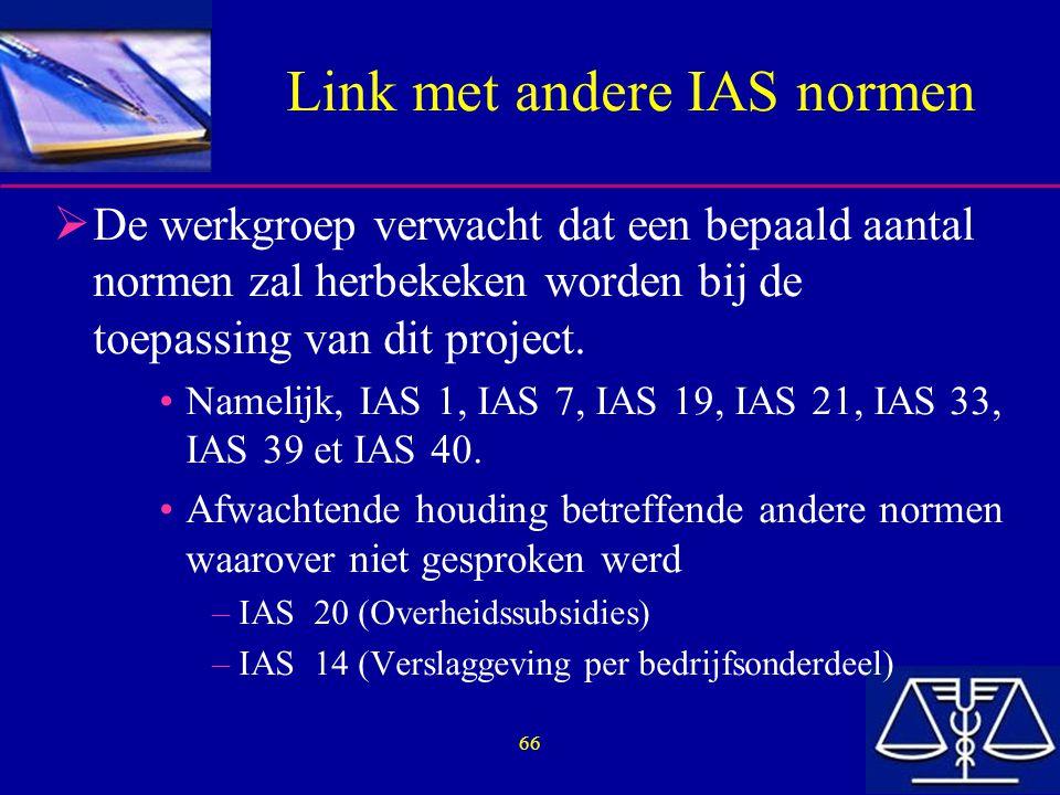 66 Link met andere IAS normen  De werkgroep verwacht dat een bepaald aantal normen zal herbekeken worden bij de toepassing van dit project.