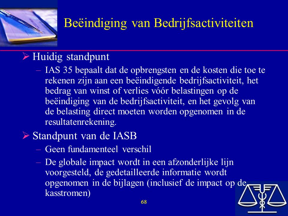 68 Beëindiging van Bedrijfsactiviteiten  Huidig standpunt –IAS 35 bepaalt dat de opbrengsten en de kosten die toe te rekenen zijn aan een beëindigende bedrijfsactiviteit, het bedrag van winst of verlies vóór belastingen op de beëindiging van de bedrijfsactiviteit, en het gevolg van de belasting direct moeten worden opgenomen in de resultatenrekening.