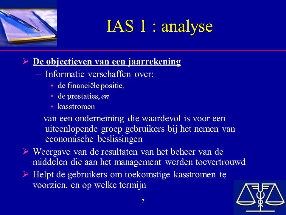 18 IAS 1 : analyse  Vergelijkende informatie –Moet voor de voorgaande periode worden opgenomen voor alle cijfermatige informatie in de jaarrekening, tenzij een IAS anders toelaat of voorschrijft –moet worden aangepast teneinde vergelijkbaar te blijven, wanneer er wijzigingen zijn in de presentatie of classificatie van elementen in de huidige periode, en details van de wijzigingen moeten worden toegelicht  Beschrijvende informatie –Moet opgenomen worden indien ze relevant is om een begrip te krijgen van de jaarrekening van de huidige periode