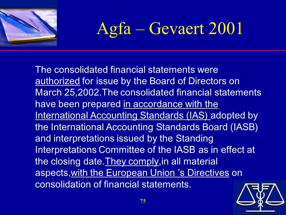 75 Agfa – Gevaert 2001 The consolidated financial statements were authorized for issue by the Board of Directors on March 25,2002.The consolidated financial statements have been prepared in accordance with the International Accounting Standards (IAS) adopted by the International Accounting Standards Board (IASB) and interpretations issued by the Standing Interpretations Committee of the IASB as in effect at the closing date.They comply,in all material aspects,with the European Union 's Directives on consolidation of financial statements.