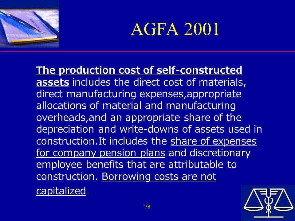 78 AGFA 2001 The production cost of self-constructed assets includes the direct cost of materials, direct manufacturing expenses,appropriate allocations of material and manufacturing overheads,and an appropriate share of the depreciation and write-downs of assets used in construction.It includes the share of expenses for company pension plans and discretionary employee benefits that are attributable to construction.