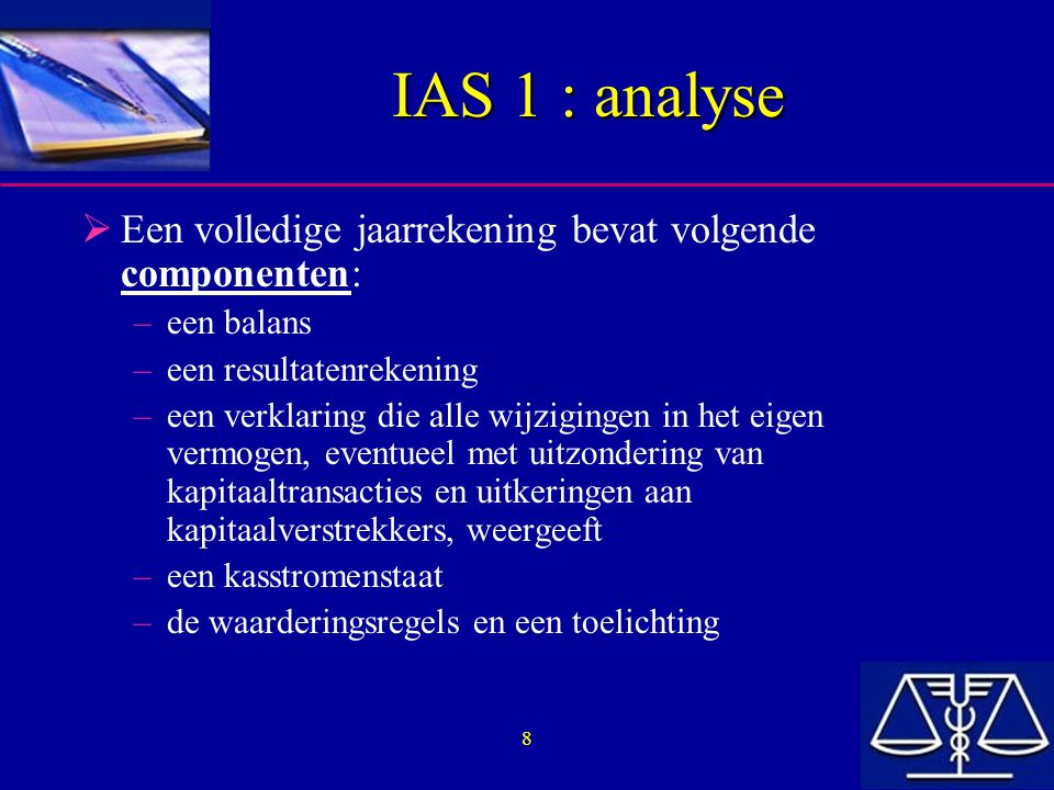 8 IAS 1 : analyse  Een volledige jaarrekening bevat volgende componenten: –een balans –een resultatenrekening –een verklaring die alle wijzigingen in het eigen vermogen, eventueel met uitzondering van kapitaaltransacties en uitkeringen aan kapitaalverstrekkers, weergeeft –een kasstromenstaat –de waarderingsregels en een toelichting
