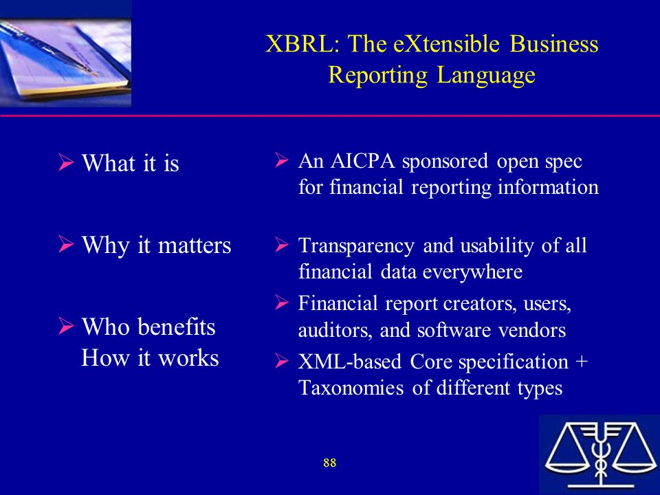 88 XBRL: The eXtensible Business Reporting Language  What it is  Why it matters  Who benefits How it works  An AICPA sponsored open spec for financial reporting information  Transparency and usability of all financial data everywhere  Financial report creators, users, auditors, and software vendors  XML-based Core specification + Taxonomies of different types
