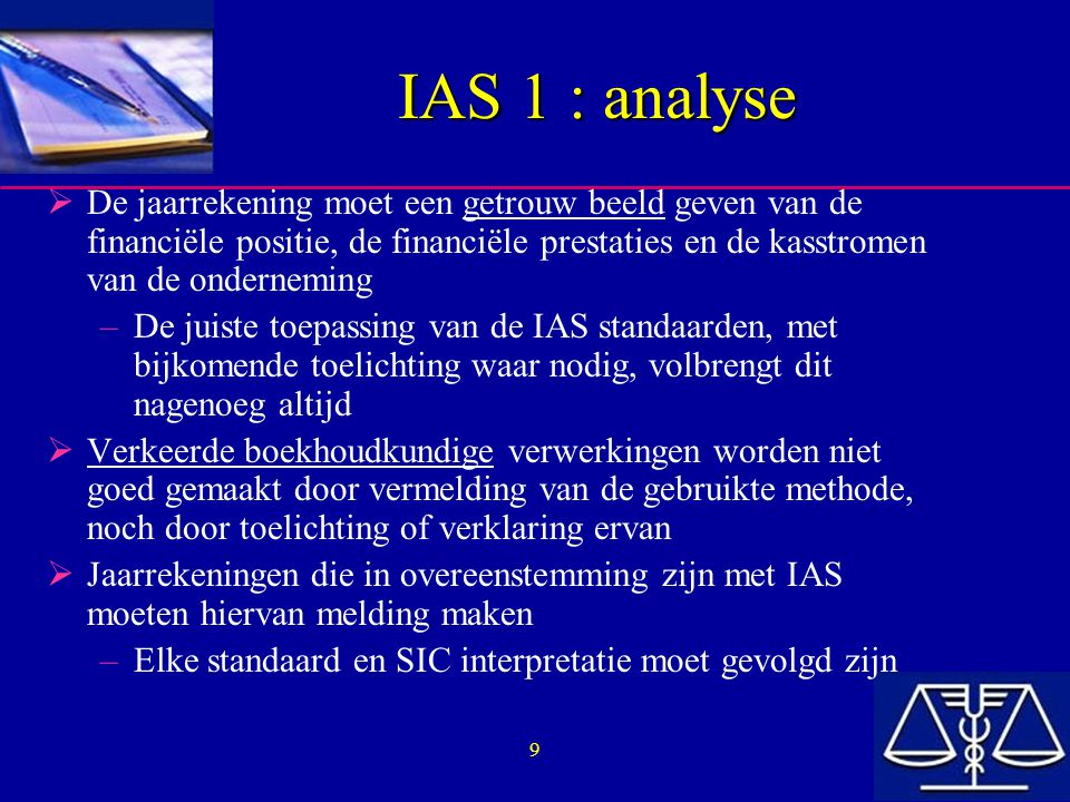 40 IAS 1 : Structuur en inhoud  De toelichting bij de jaarrekening moet: –Informatie meedelen over het uitgangspunt bij de opstelling van de jaarrekening, alsook de waarderingsregels die geselecteerd en toegepast zijn voor belangrijke transacties en gebeurtenissen –De informatie omvatten die vereist is door IAS en die nergens anders in de jaarrekening vermeld wordt, en –Bijkomende informatie verschaffen die niet vermeld is in de verschillende componenten van de jaarrekening, maar die noodzakelijk is voor een getrouw beeld