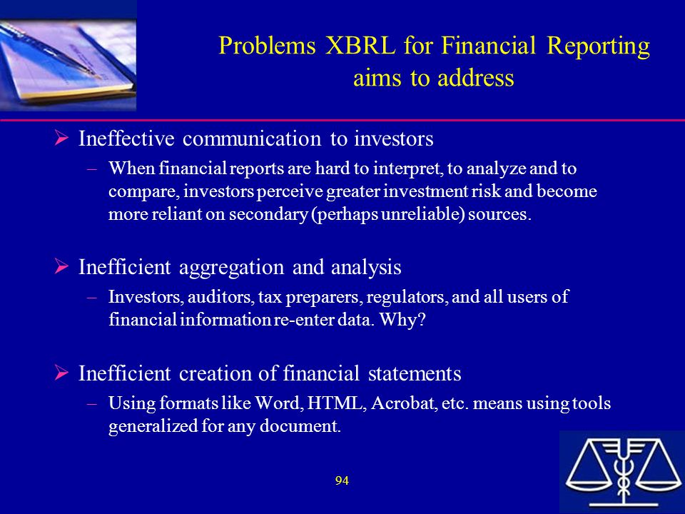 94 Problems XBRL for Financial Reporting aims to address  Ineffective communication to investors –When financial reports are hard to interpret, to analyze and to compare, investors perceive greater investment risk and become more reliant on secondary (perhaps unreliable) sources.