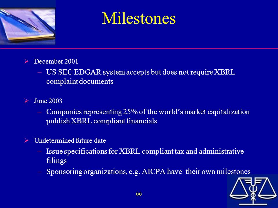 99 Milestones  December 2001 –US SEC EDGAR system accepts but does not require XBRL complaint documents  June 2003 –Companies representing 25% of the world's market capitalization publish XBRL compliant financials  Undetermined future date –Issue specifications for XBRL compliant tax and administrative filings –Sponsoring organizations, e.g.