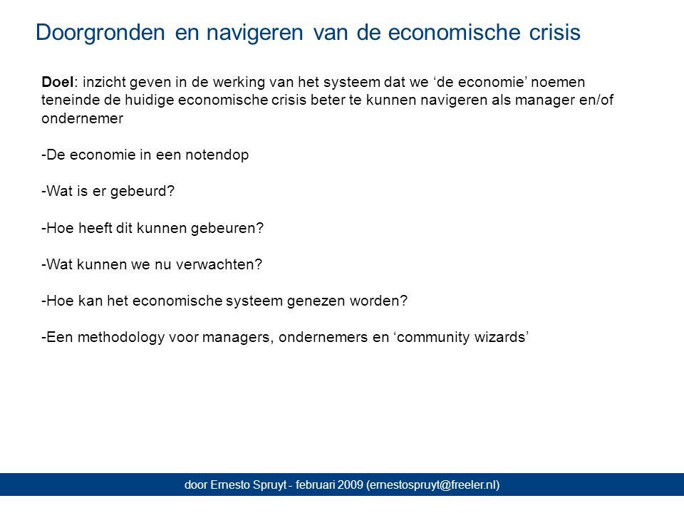 Doorgronden en navigeren van de economische crisis door Ernesto Spruyt - februari 2009 (ernestospruyt@freeler.nl) Doel: inzicht geven in de werking van het systeem dat we 'de economie' noemen teneinde de huidige economische crisis beter te kunnen navigeren als manager en/of ondernemer -De economie in een notendop -Wat is er gebeurd.