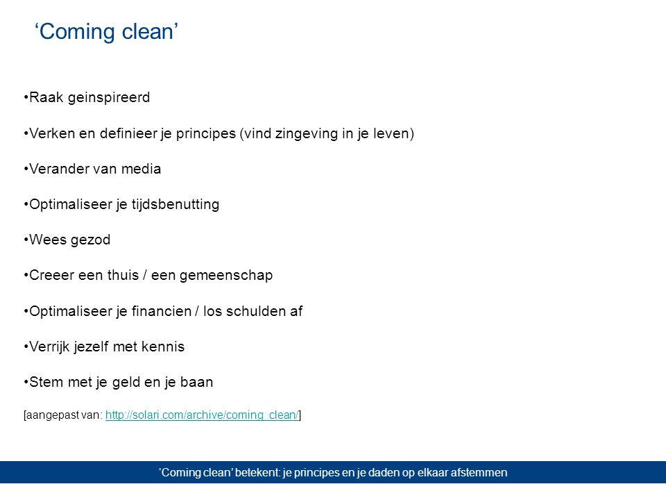 'Coming clean' 'Coming clean' betekent: je principes en je daden op elkaar afstemmen Raak geinspireerd Verken en definieer je principes (vind zingeving in je leven) Verander van media Optimaliseer je tijdsbenutting Wees gezod Creeer een thuis / een gemeenschap Optimaliseer je financien / los schulden af Verrijk jezelf met kennis Stem met je geld en je baan [aangepast van: http://solari.com/archive/coming_clean/]http://solari.com/archive/coming_clean/