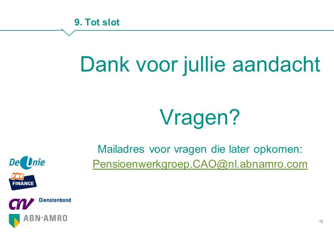9. Tot slot Dank voor jullie aandacht Vragen? Mailadres voor vragen die later opkomen: Pensioenwerkgroep.CAO@nl.abnamro.com Pensioenwerkgroep.CAO@nl.a