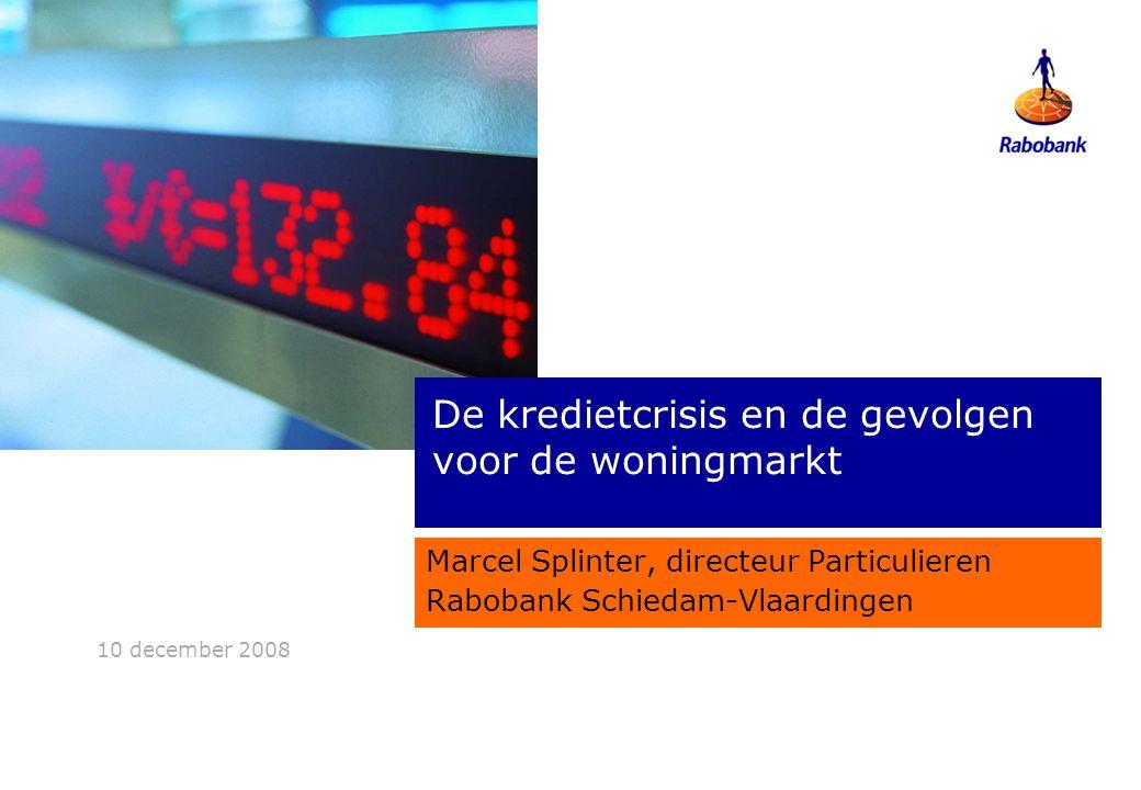 10 december 2008 De kredietcrisis en de gevolgen voor de woningmarkt Marcel Splinter, directeur Particulieren Rabobank Schiedam-Vlaardingen